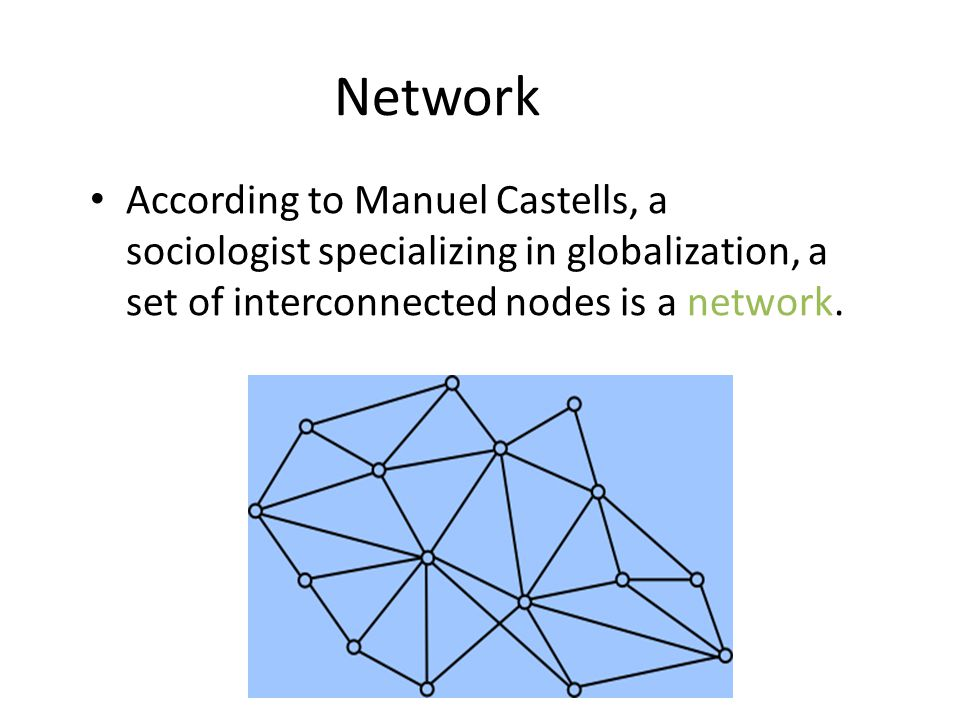 Network According to Manuel Castells, a sociologist specializing in globalization, a set of interconnected nodes is a network.