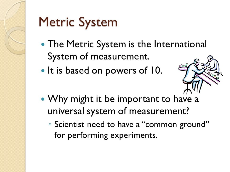 Metric System The Metric System is the International System of measurement. It is based on powers of 10.