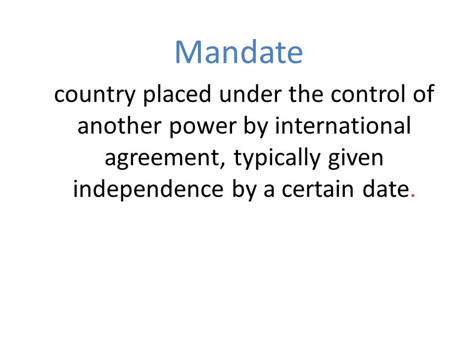 Mandate country placed under the control of another power by international agreement, typically given independence by a certain date.
