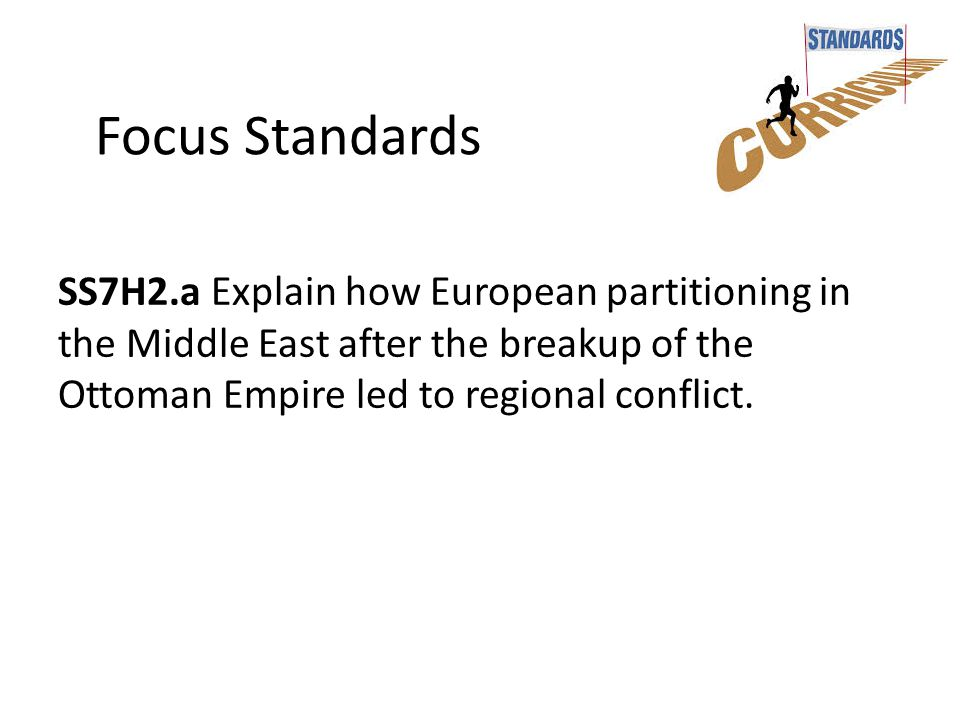 Focus Standards SS7H2.a Explain how European partitioning in the Middle East after the breakup of the Ottoman Empire led to regional conflict.