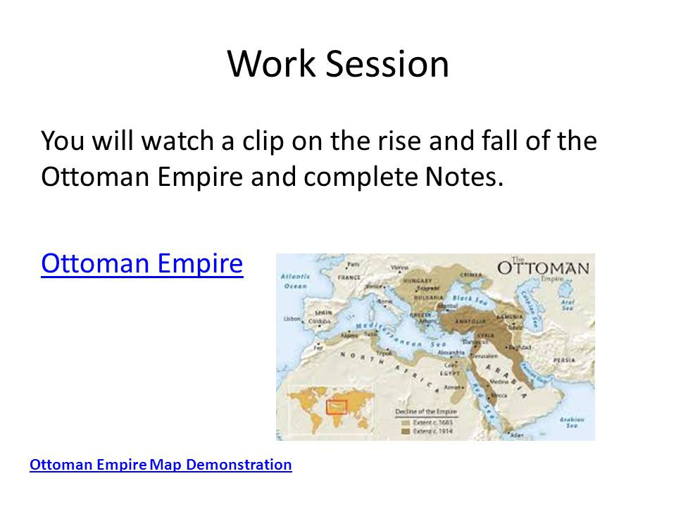Work Session You will watch a clip on the rise and fall of the Ottoman Empire and complete Notes. Ottoman Empire