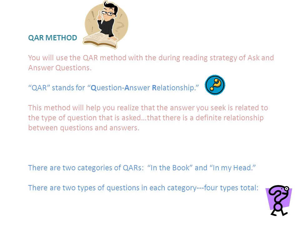 QAR METHOD You will use the QAR method with the during reading strategy of Ask and Answer Questions.