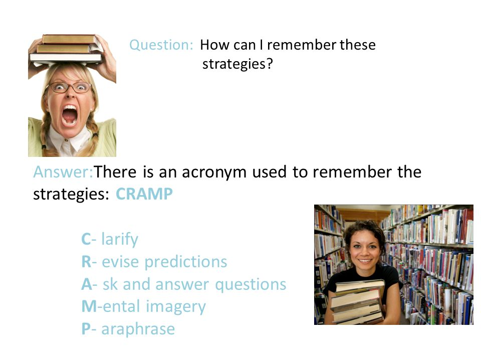 Answer:There is an acronym used to remember the strategies: CRAMP