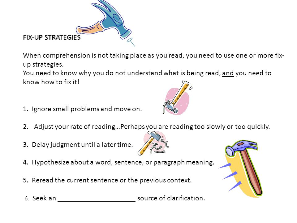 FIX-UP STRATEGIES. When comprehension is not taking place as you read, you need to use one or more fix-up strategies.