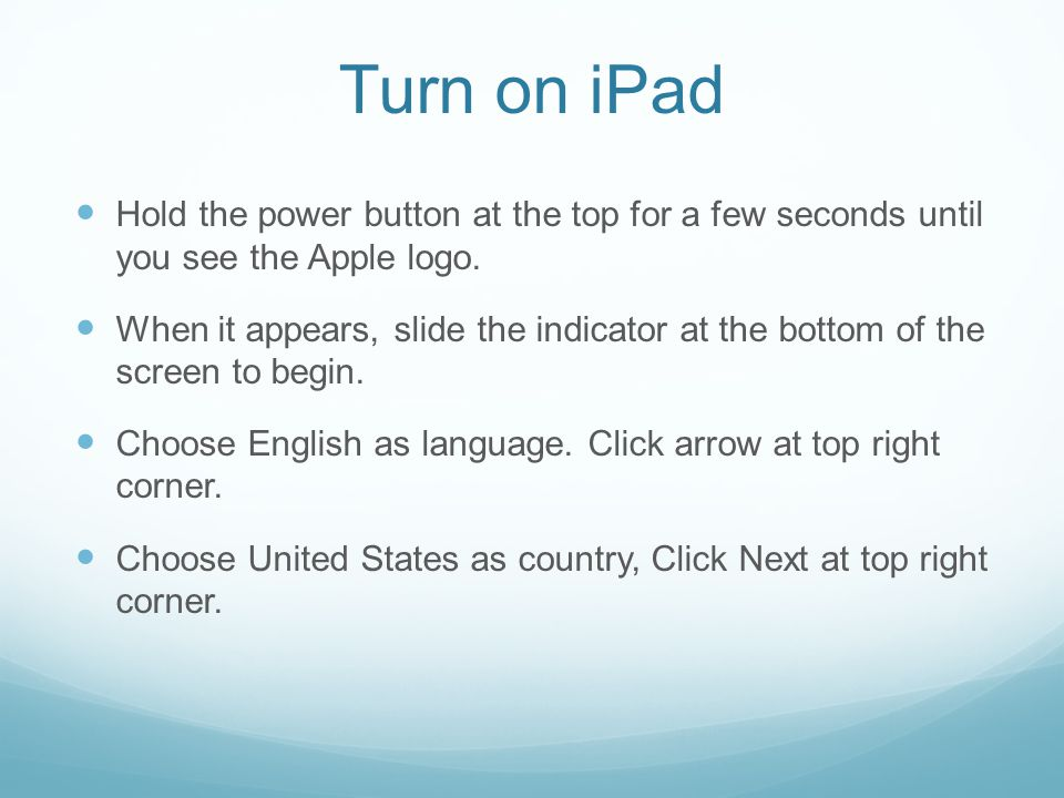 Turn on iPad Hold the power button at the top for a few seconds until you see the Apple logo.