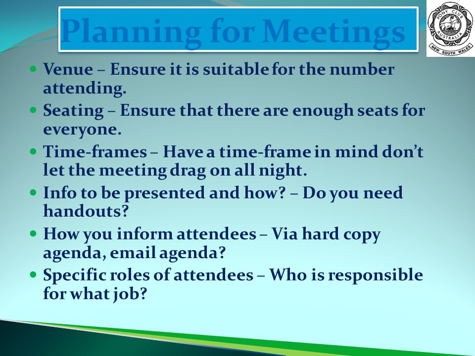 Planning for Meetings Venue – Ensure it is suitable for the number attending. Seating – Ensure that there are enough seats for everyone.