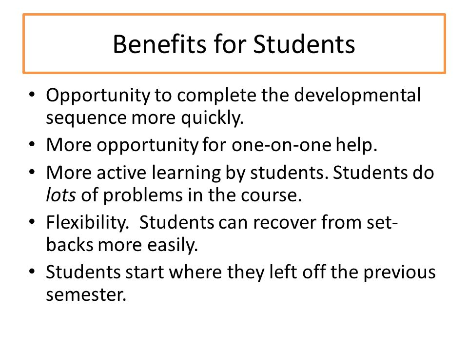 Benefits for Students Opportunity to complete the developmental sequence more quickly. More opportunity for one-on-one help.