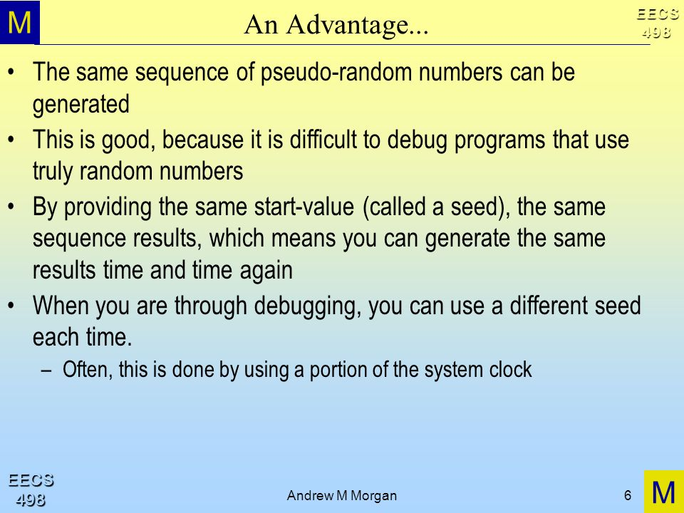 An Advantage...The same sequence of pseudo-random numbers can be generated.