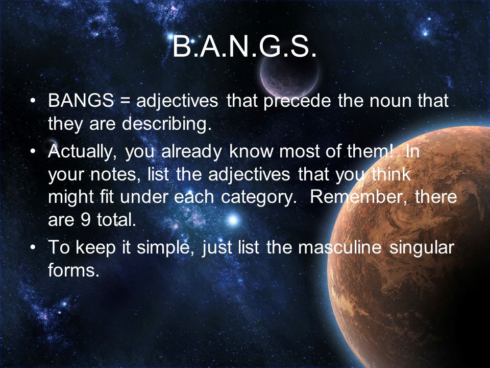 B.A.N.G.S. BANGS = adjectives that precede the noun that they are describing.