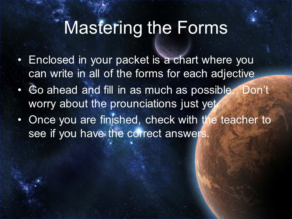 Mastering the Forms Enclosed in your packet is a chart where you can write in all of the forms for each adjective.