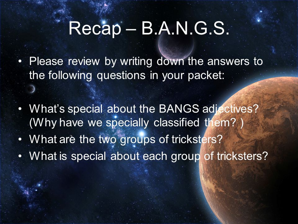 Recap – B.A.N.G.S. Please review by writing down the answers to the following questions in your packet: