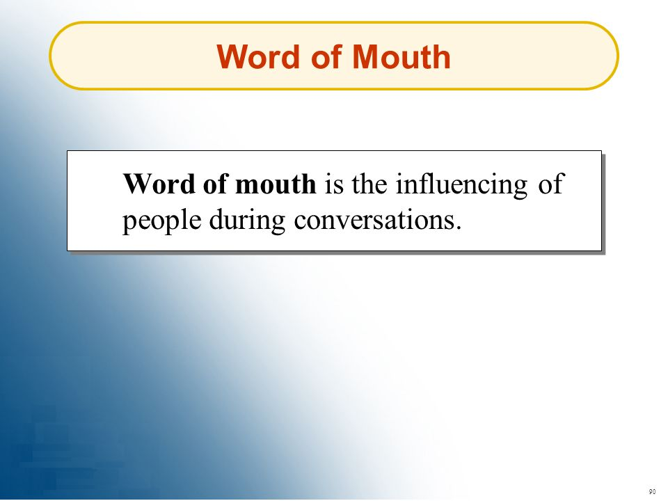 Word of Mouth Word of mouth is the influencing of people during conversations. 90