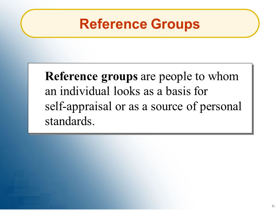 Reference Groups Reference groups are people to whom an individual looks as a basis for self-appraisal or as a source of personal standards.