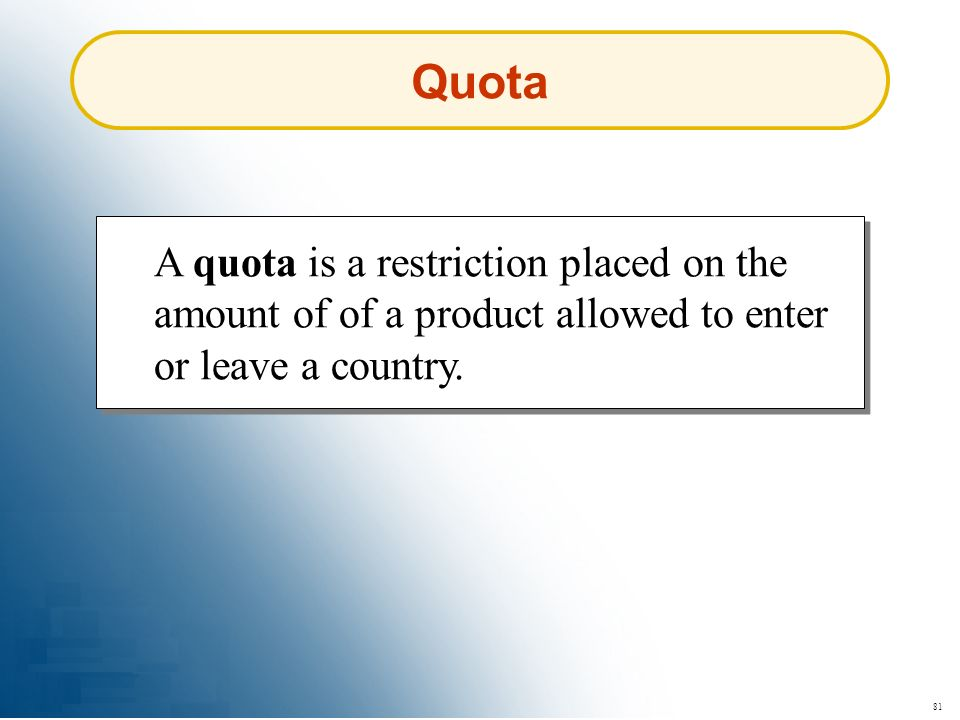 Quota A quota is a restriction placed on the amount of of a product allowed to enter or leave a country.