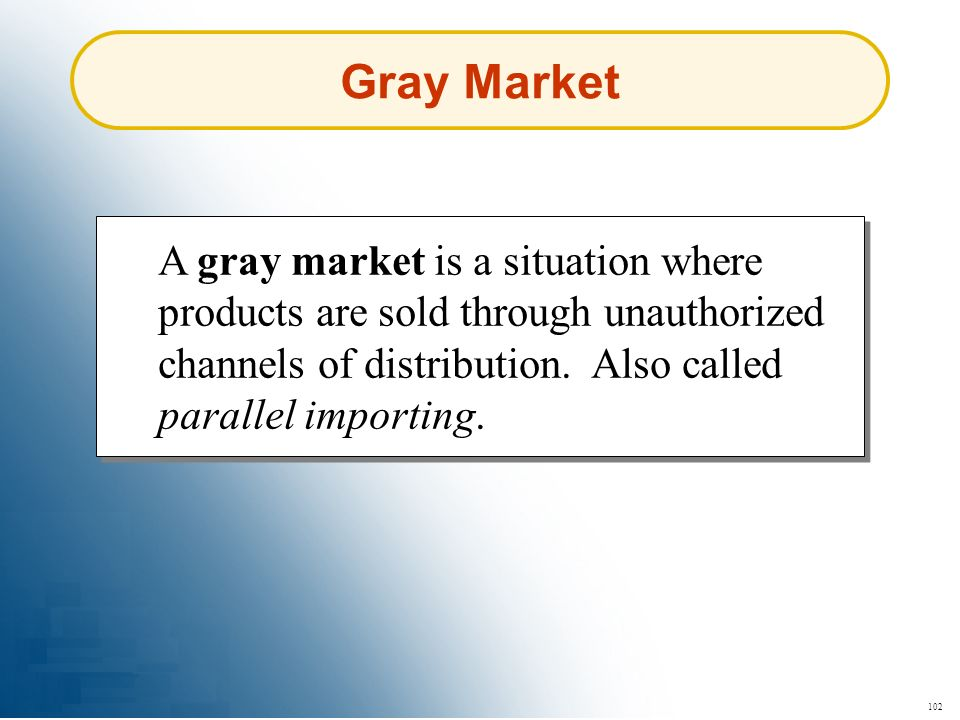 Gray Market A gray market is a situation where products are sold through unauthorized channels of distribution. Also called parallel importing.