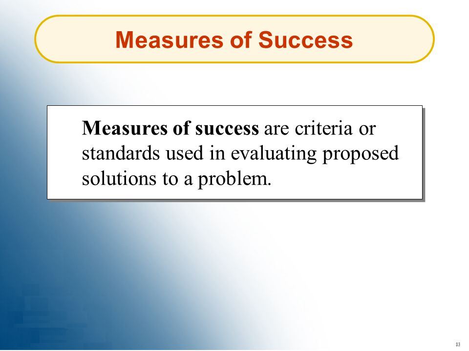Measures of Success Measures of success are criteria or standards used in evaluating proposed solutions to a problem.