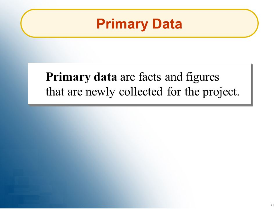 Primary Data Primary data are facts and figures that are newly collected for the project. 91