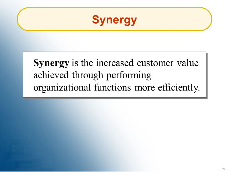 Synergy Synergy is the increased customer value achieved through performing organizational functions more efficiently.