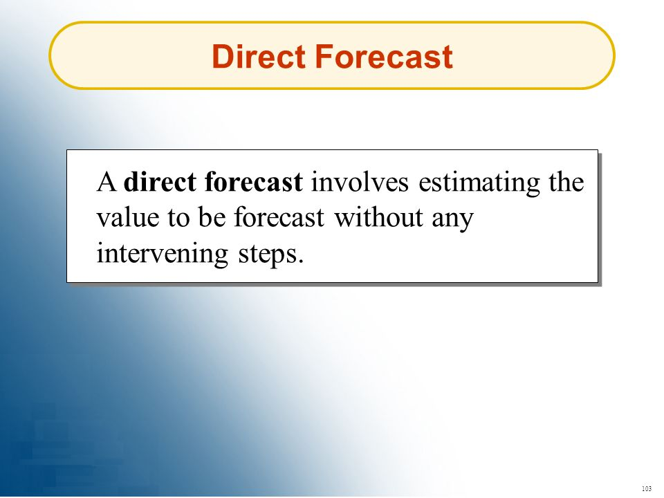 Direct Forecast A direct forecast involves estimating the value to be forecast without any intervening steps.