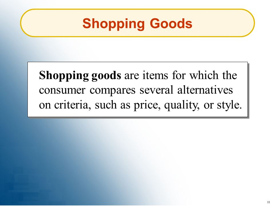 Shopping Goods Shopping goods are items for which the consumer compares several alternatives on criteria, such as price, quality, or style.