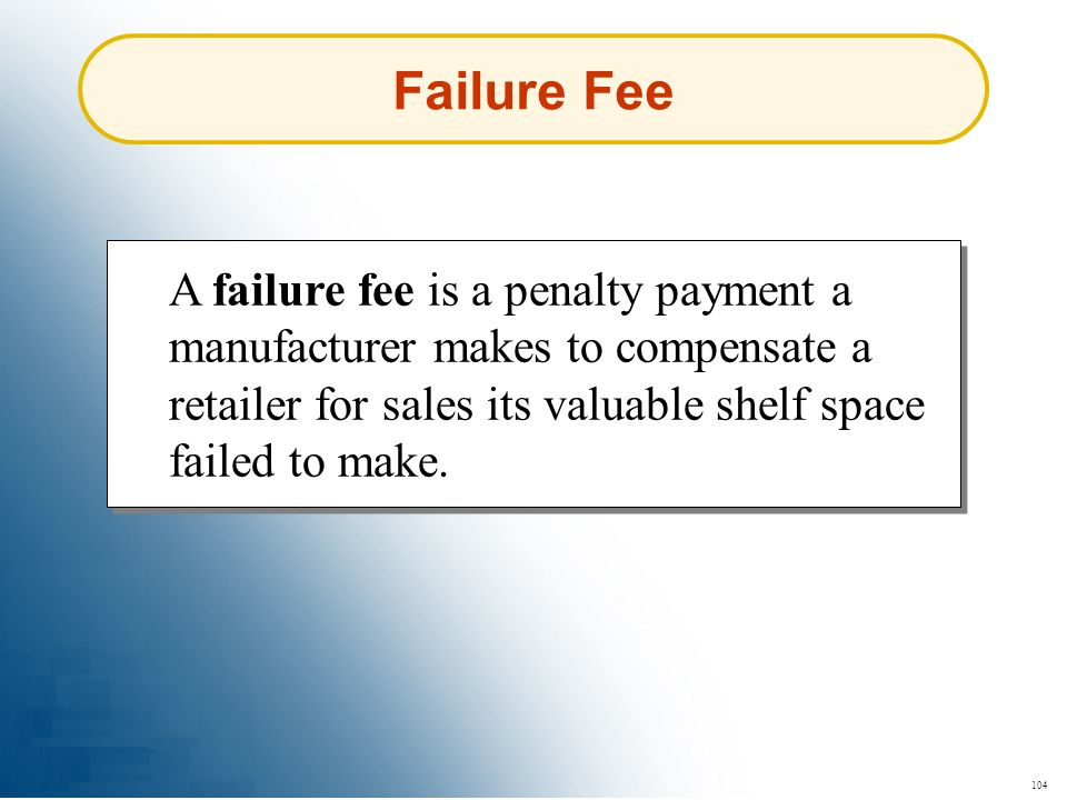 Failure Fee A failure fee is a penalty payment a manufacturer makes to compensate a retailer for sales its valuable shelf space failed to make.