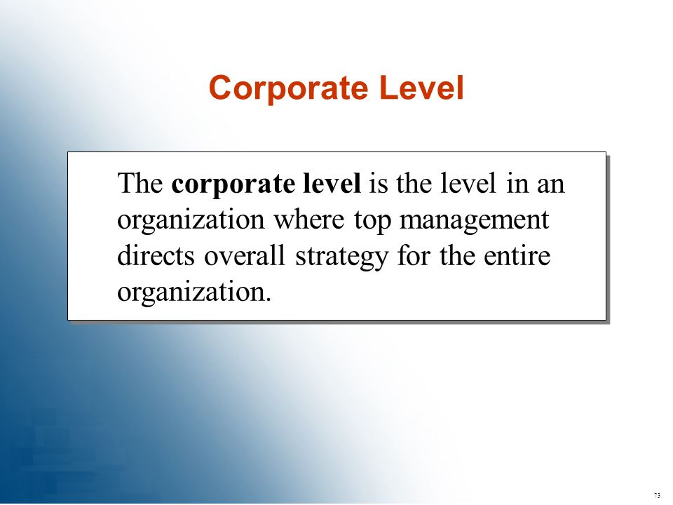 Corporate Level The corporate level is the level in an organization where top management directs overall strategy for the entire organization.