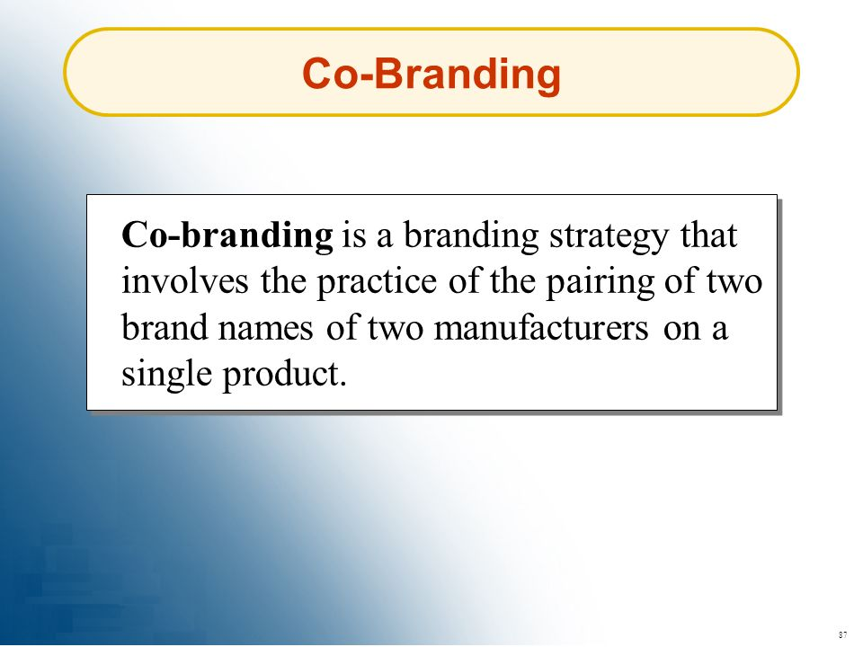 Co-Branding Co-branding is a branding strategy that involves the practice of the pairing of two brand names of two manufacturers on a single product.