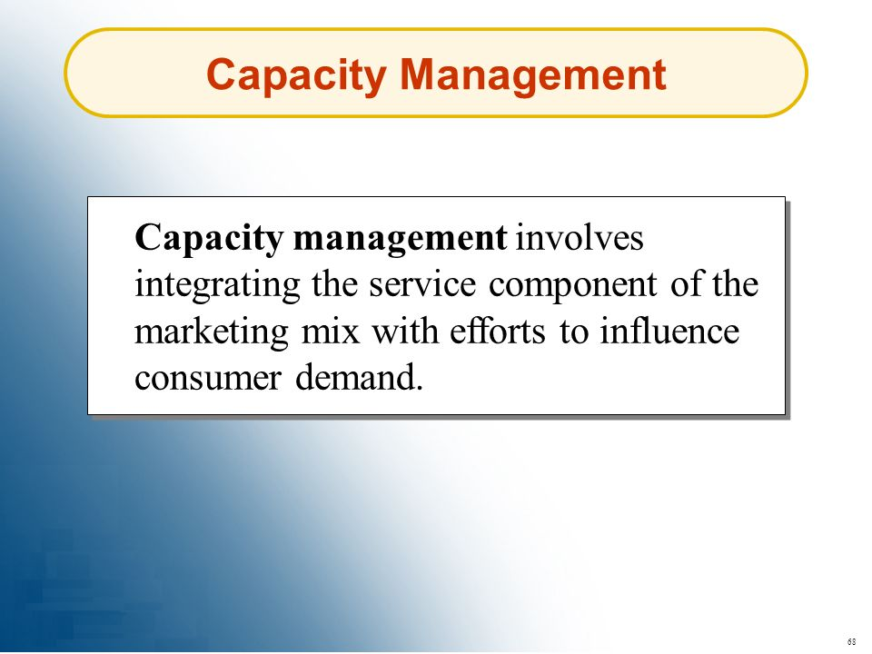 Capacity Management Capacity management involves integrating the service component of the marketing mix with efforts to influence consumer demand.