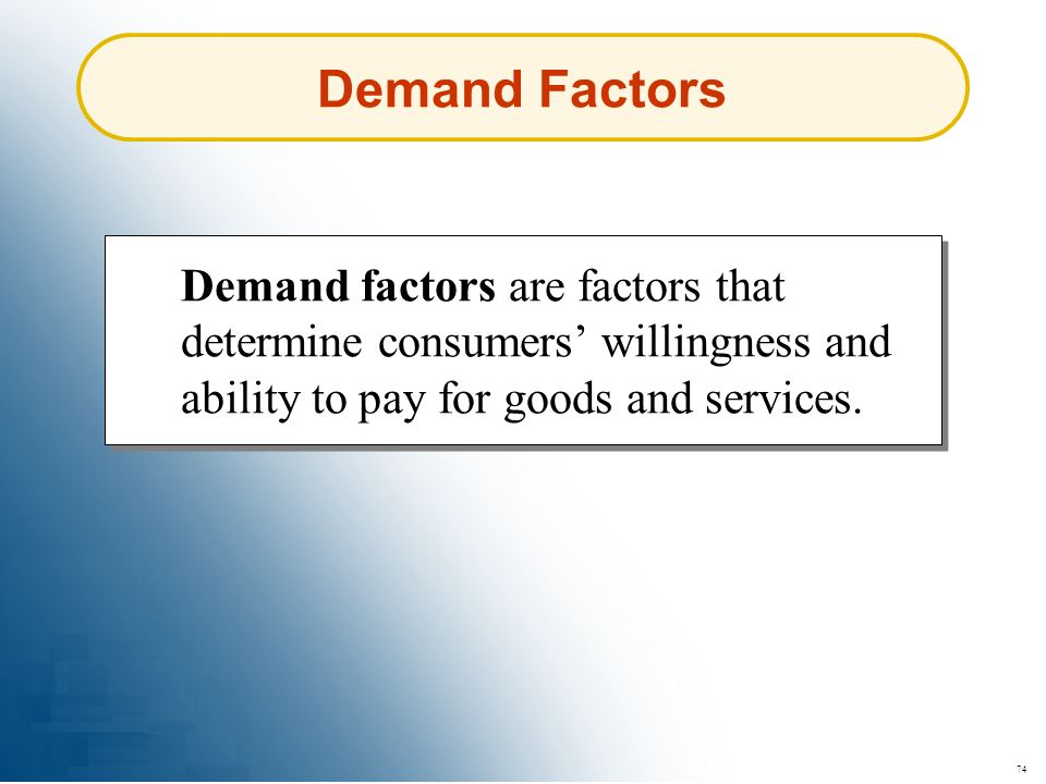 Demand Factors Demand factors are factors that determine consumers' willingness and ability to pay for goods and services.
