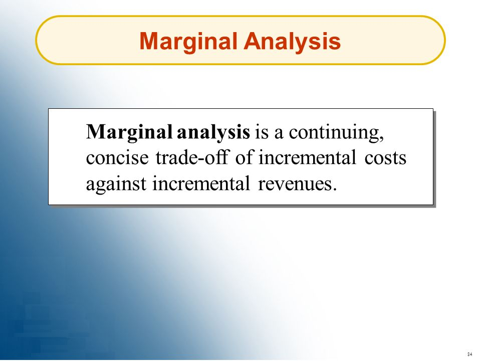 Marginal Analysis Marginal analysis is a continuing, concise trade-off of incremental costs against incremental revenues.