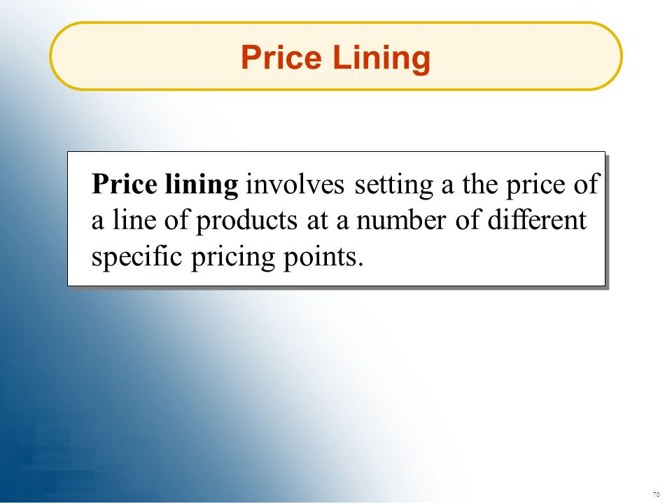 Price Lining Price lining involves setting a the price of a line of products at a number of different specific pricing points.