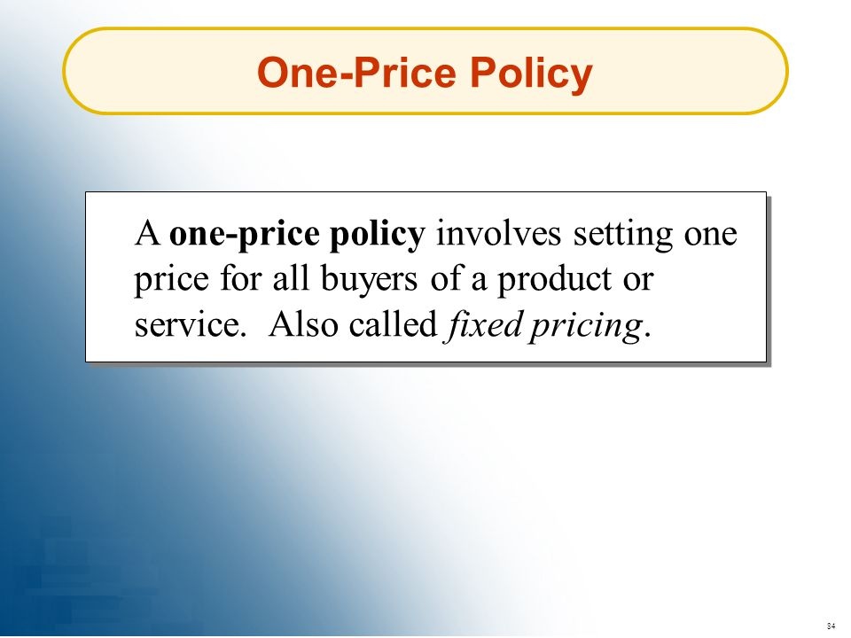 One-Price Policy A one-price policy involves setting one price for all buyers of a product or service. Also called fixed pricing.