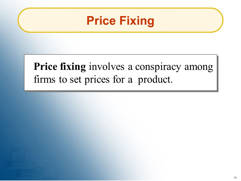 Price Fixing Price fixing involves a conspiracy among firms to set prices for a product. 94