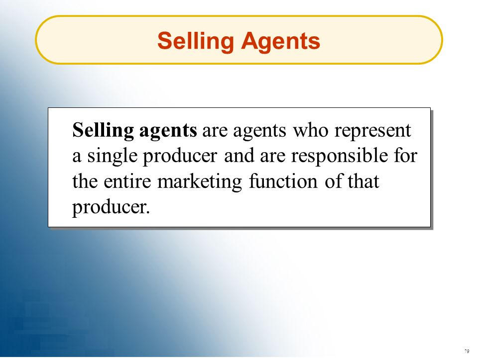 Selling Agents Selling agents are agents who represent a single producer and are responsible for the entire marketing function of that producer.