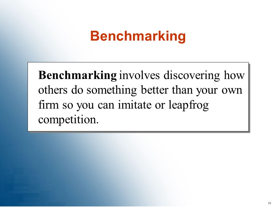 Benchmarking Benchmarking involves discovering how others do something better than your own firm so you can imitate or leapfrog competition.