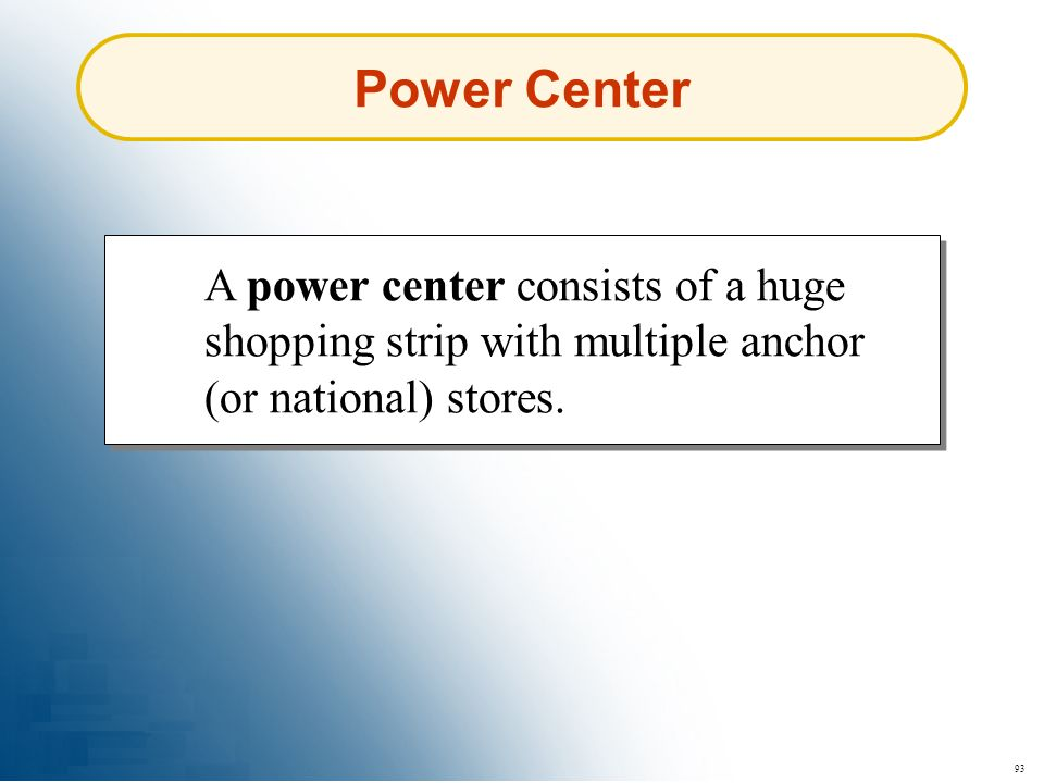 Power Center A power center consists of a huge shopping strip with multiple anchor (or national) stores.