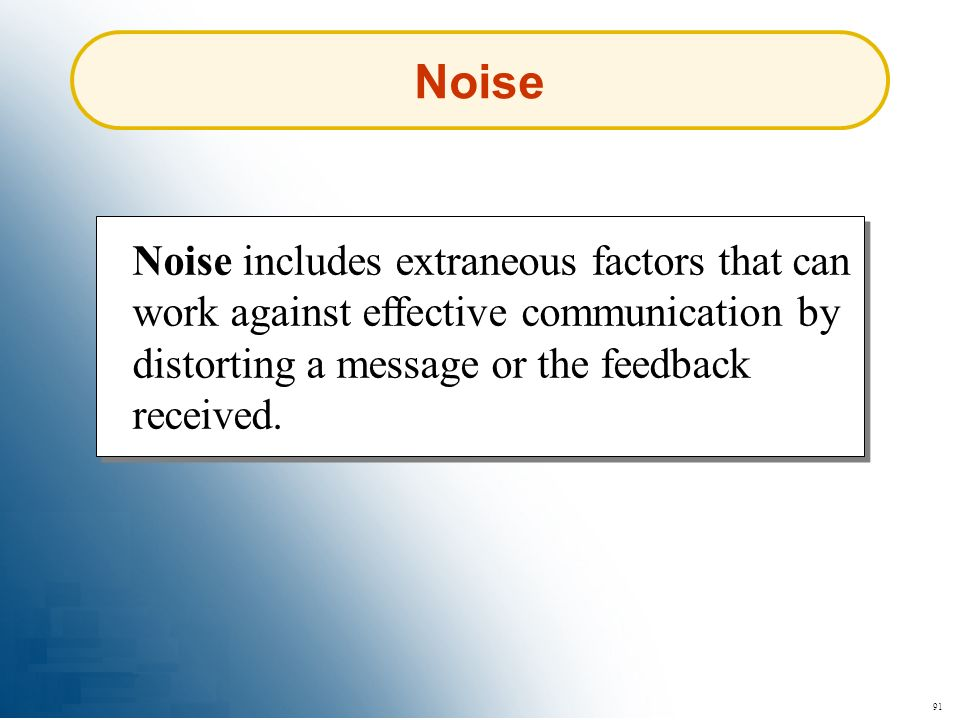 Noise Noise includes extraneous factors that can work against effective communication by distorting a message or the feedback received.