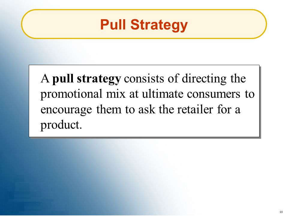 Pull Strategy A pull strategy consists of directing the promotional mix at ultimate consumers to encourage them to ask the retailer for a product.