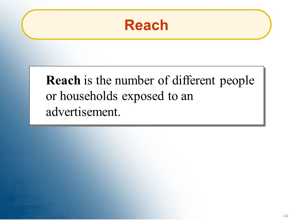 Reach Reach is the number of different people or households exposed to an advertisement. 118