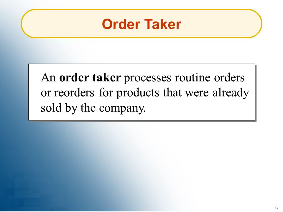 Order Taker An order taker processes routine orders or reorders for products that were already sold by the company.