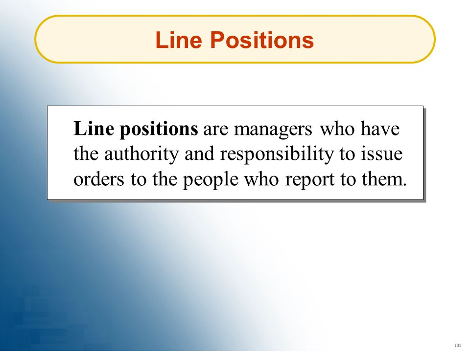 Line Positions Line positions are managers who have the authority and responsibility to issue orders to the people who report to them.
