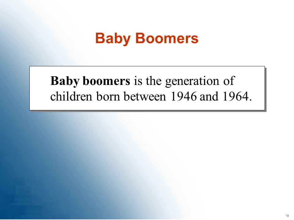Baby Boomers Baby boomers is the generation of children born between 1946 and 1964. 76