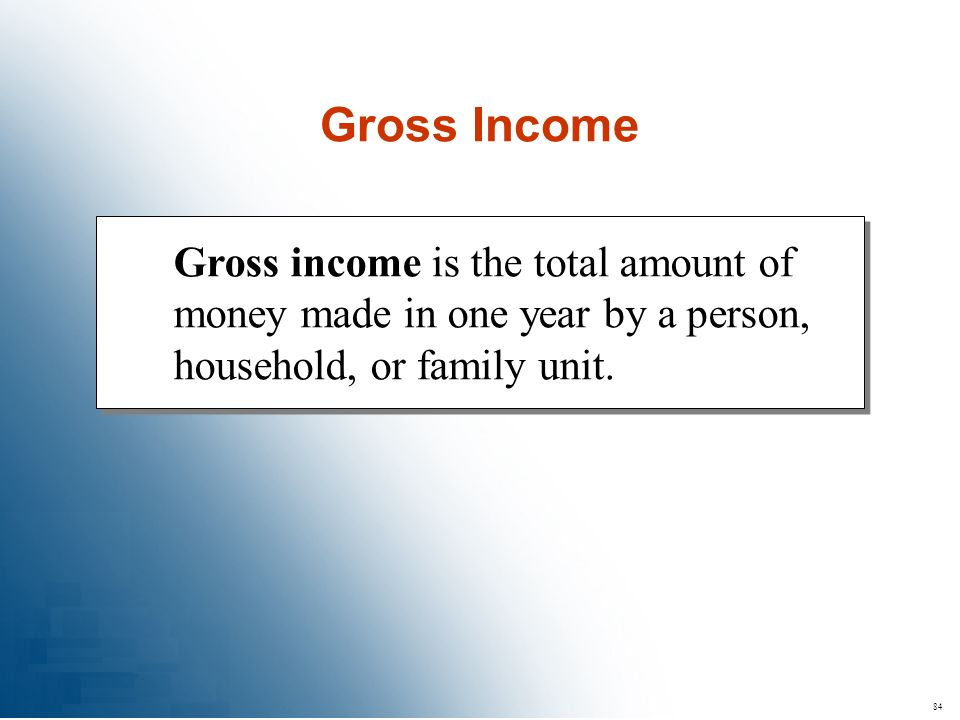 Gross Income Gross income is the total amount of money made in one year by a person, household, or family unit.
