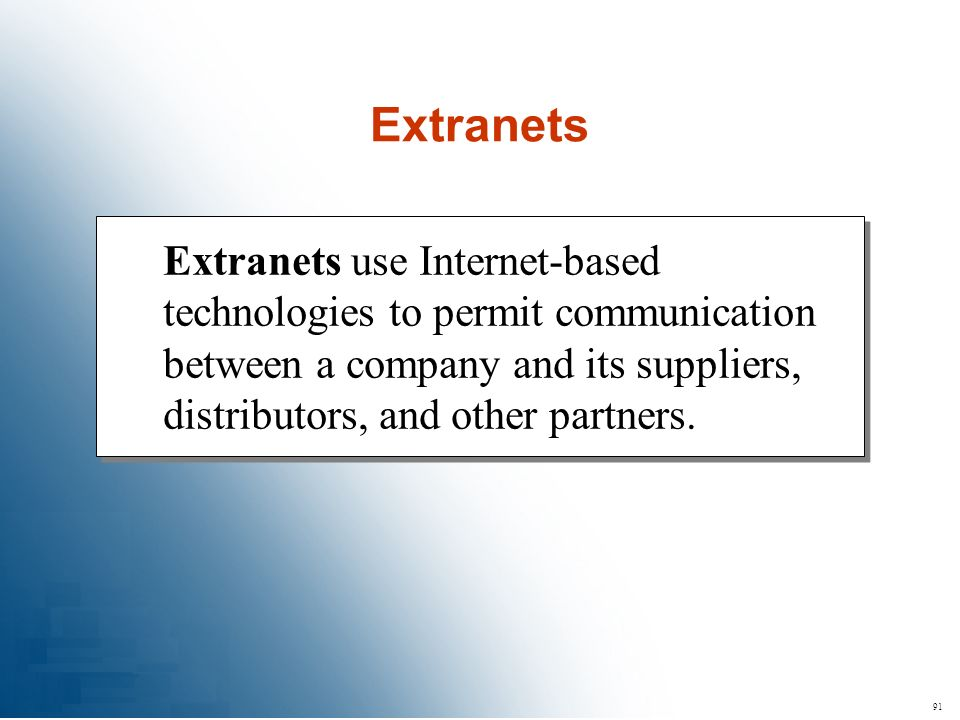 Extranets Extranets use Internet-based technologies to permit communication between a company and its suppliers, distributors, and other partners.
