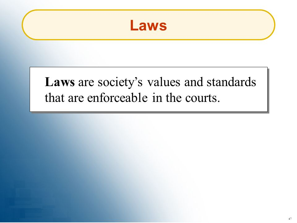 Laws Laws are society's values and standards that are enforceable in the courts. 47