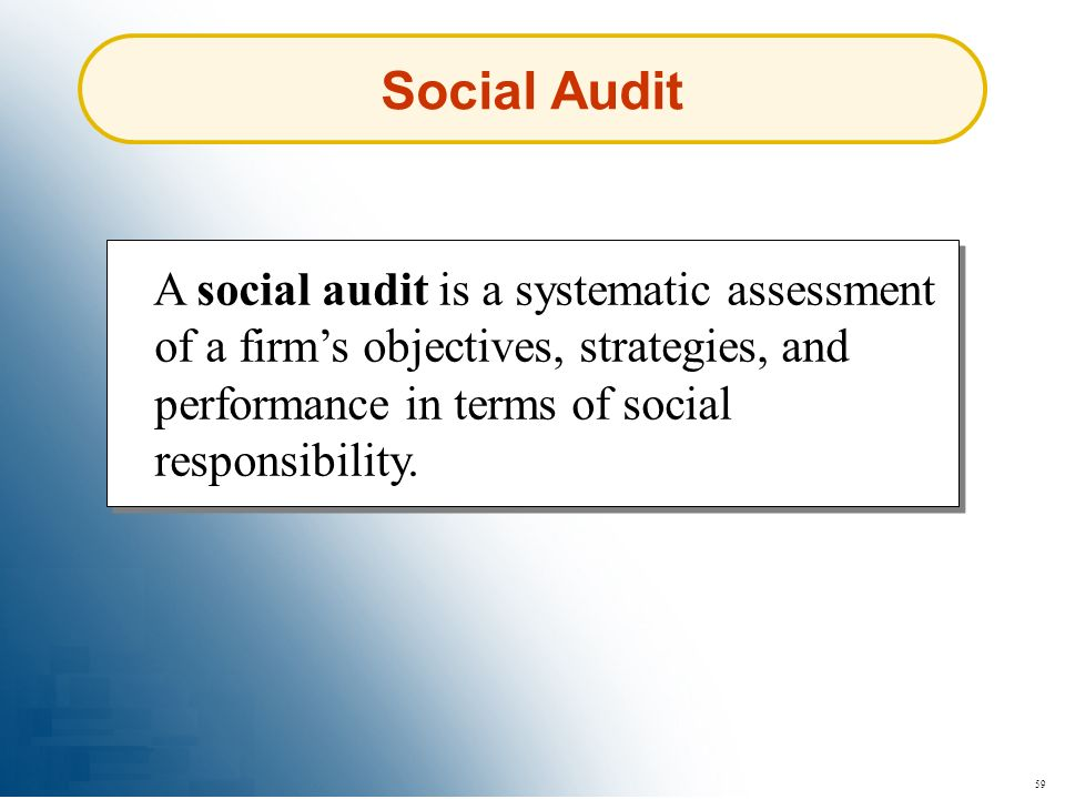 Social Audit A social audit is a systematic assessment of a firm's objectives, strategies, and performance in terms of social responsibility.