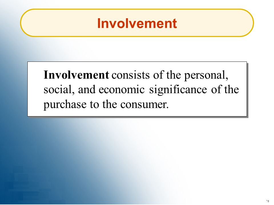 Involvement Involvement consists of the personal, social, and economic significance of the purchase to the consumer.
