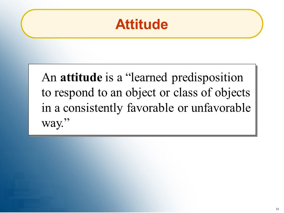 Attitude An attitude is a learned predisposition to respond to an object or class of objects in a consistently favorable or unfavorable way.