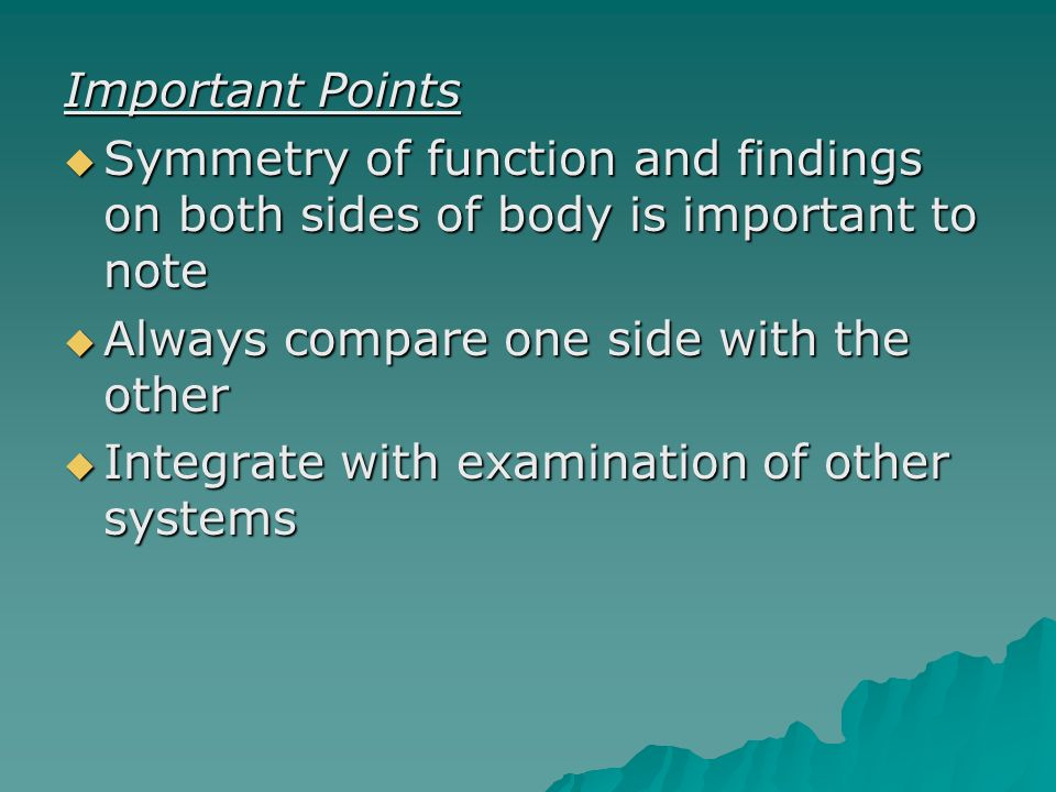 Important Points Symmetry of function and findings on both sides of body is important to note. Always compare one side with the other.