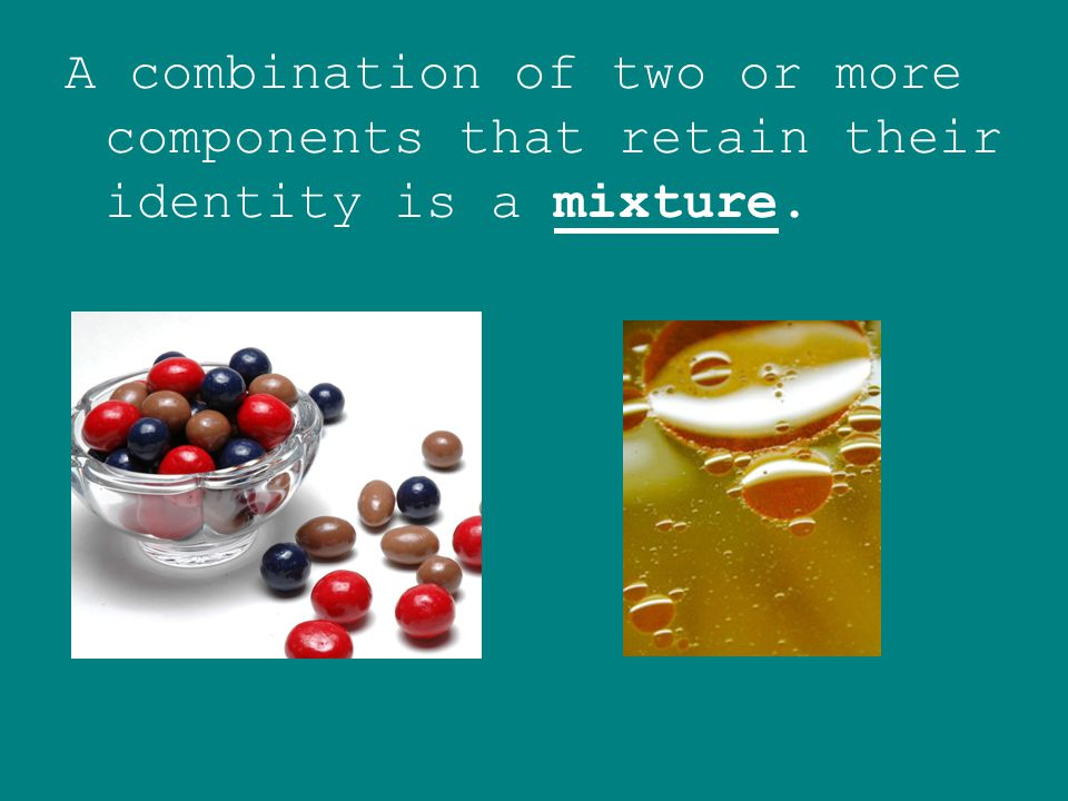 A combination of two or more components that retain their identity is a mixture.